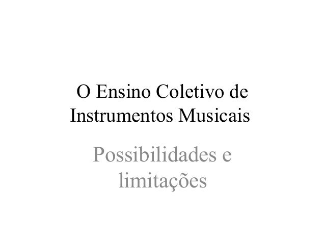 O Ensino Coletivo de  Instrumentos Musicais  Possibilidades e  limitações