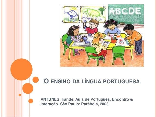 O ENSINO DA LÍNGUA PORTUGUESA ANTUNES, Irandé. Aula de Português. Encontro & interação. São Paulo: Parábola, 2003.