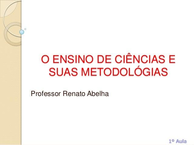 O ENSINO DE CIÊNCIAS E SUAS METODOLÓGIAS Professor Renato Abelha 1º Aula