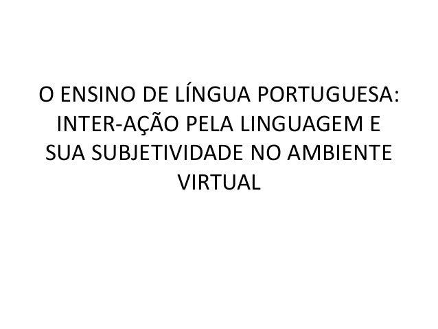 O ENSINO DE LÍNGUA PORTUGUESA: INTER-AÇÃO PELA LINGUAGEM E SUA SUBJETIVIDADE NO AMBIENTE VIRTUAL