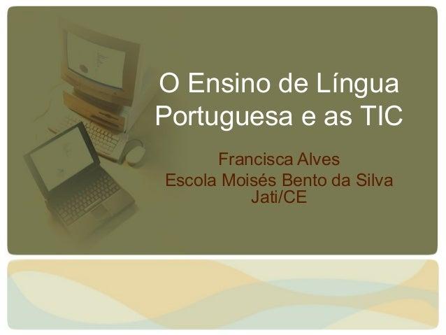 O Ensino de Língua Portuguesa e as TIC Francisca Alves Escola Moisés Bento da Silva Jati/CE