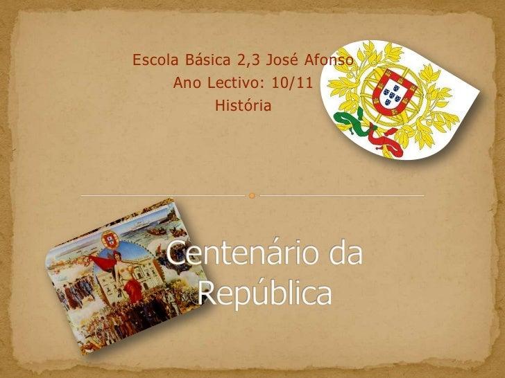 Escola Básica 2,3 José Afonso<br />Ano Lectivo: 10/11<br />História<br />Centenário da República<br />