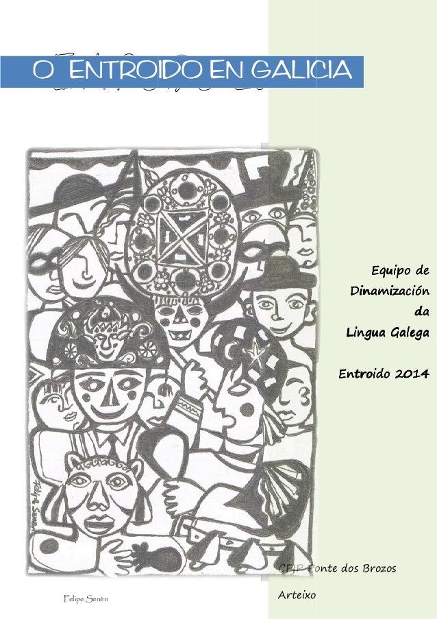 O ENTROIDO EN GALICIA  Equipo de Dinamización da Lingua Galega Entroido 2014  CEIP Ponte dos Brozos Felipe Senén  Arteixo