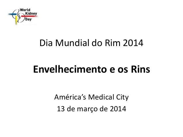 Dia Mundial do Rim 2014 Envelhecimento e os Rins América's Medical City 13 de março de 2014