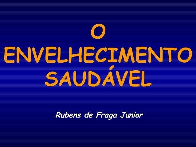 O  ENVELHECIMENTO  SAUDÁVEL  Rubens de Fraga Junior