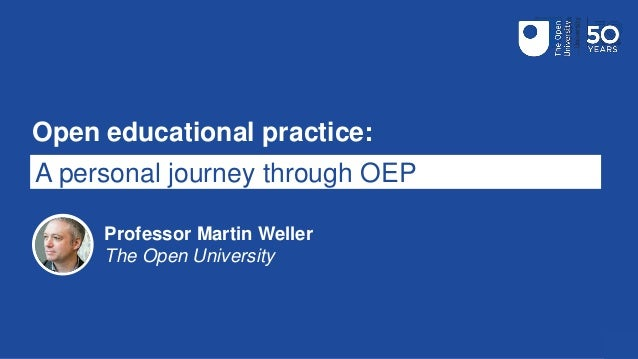 Open educational practice: A personal journey through OEP Professor Martin Weller The Open University