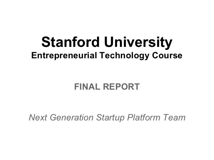 Stanford UniversityEntrepreneurial Technology Course          FINAL REPORTNext Generation Startup Platform Team