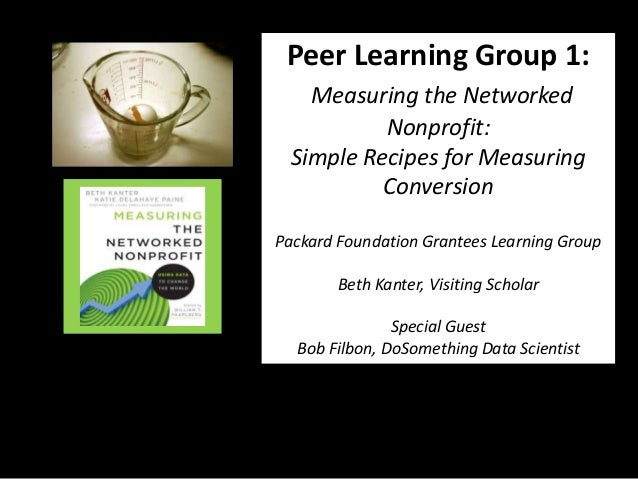 Peer Learning Group 1:    Measuring the Networked           Nonprofit:  Simple Recipes for Measuring           ConversionP...