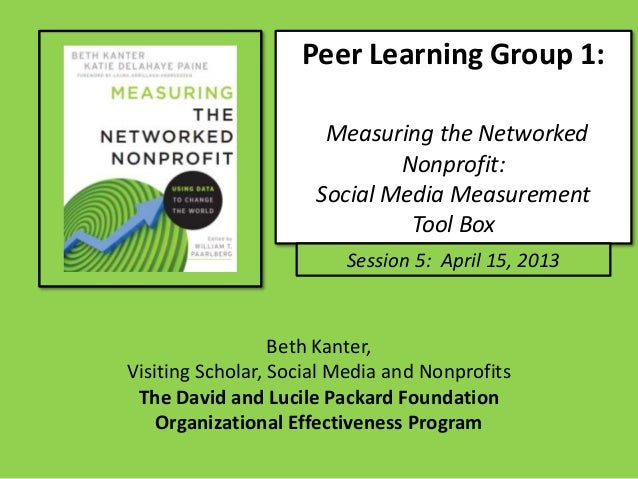 Peer Learning Group 1:Measuring the NetworkedNonprofit:Social Media MeasurementTool BoxSession 5: April 15, 2013Beth Kante...