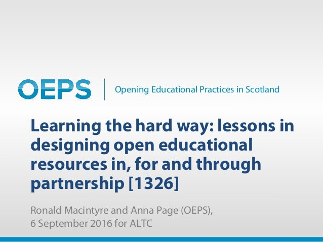 Opening Educational Practices in Scotland Learning the hard way: lessons in designing open educational resources in, for a...