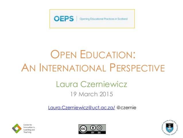 OPEN EDUCATION: AN INTERNATIONAL PERSPECTIVE Laura Czerniewicz 19 March 2015 Laura.Czerniewicz@uct.ac.za/ @czernie