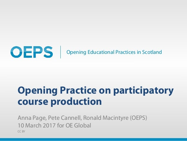 Opening Educational Practices in Scotland Opening Practice on participatory course production Anna Page, Pete Cannell, Ron...