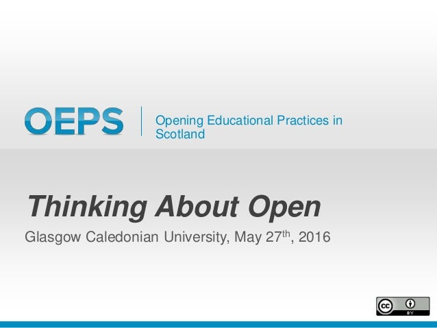 Opening Educational Practices in Scotland Thinking About Open Glasgow Caledonian University, May 27th, 2016