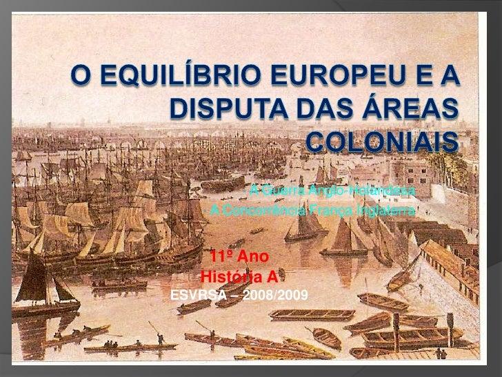 O Equilíbrio Europeu e a Disputa das Áreas Coloniais<br /><ul><li> A Guerra Anglo-Holandesa