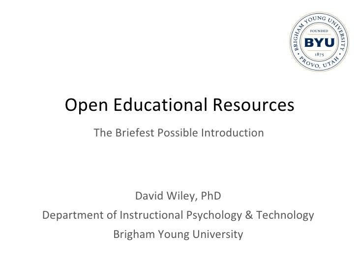 Open Educational Resources <ul><li>David Wiley, PhD </li></ul><ul><li>Department of Instructional Psychology & Technology ...