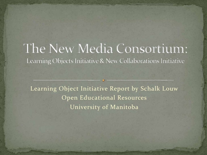 Learning Object Initiative Report by SchalkLouw<br />Open Educational Resources<br />University of Manitoba<br />The New M...