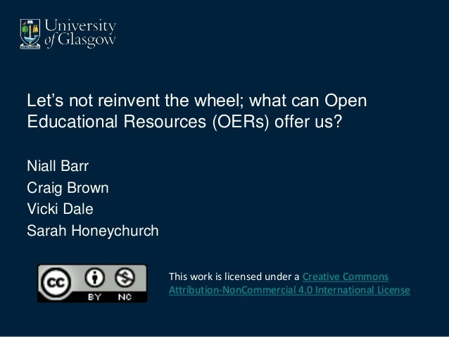 Let's not reinvent the wheel; what can Open Educational Resources (OERs) offer us? Niall Barr Craig Brown Vicki Dale Sarah...