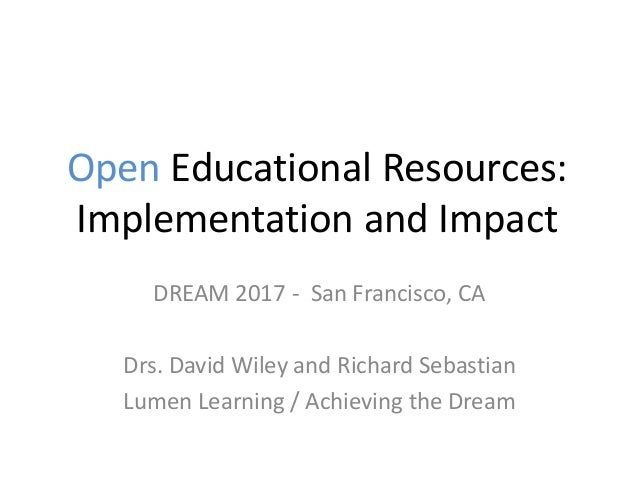 Open Educational Resources: Implementation and Impact DREAM 2017 - San Francisco, CA Drs. David Wiley and Richard Sebastia...