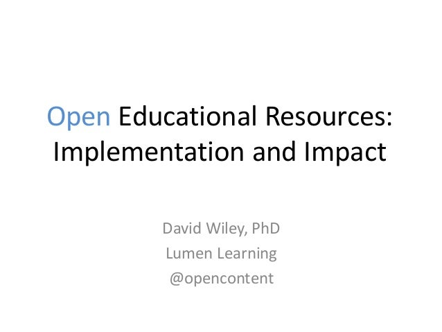 Open Educational Resources: Implementation and Impact David Wiley, PhD Lumen Learning @opencontent