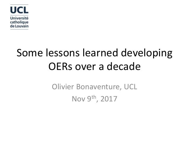 Some lessons learned developing OERs over a decade Olivier Bonaventure, UCL Nov 9th, 2017