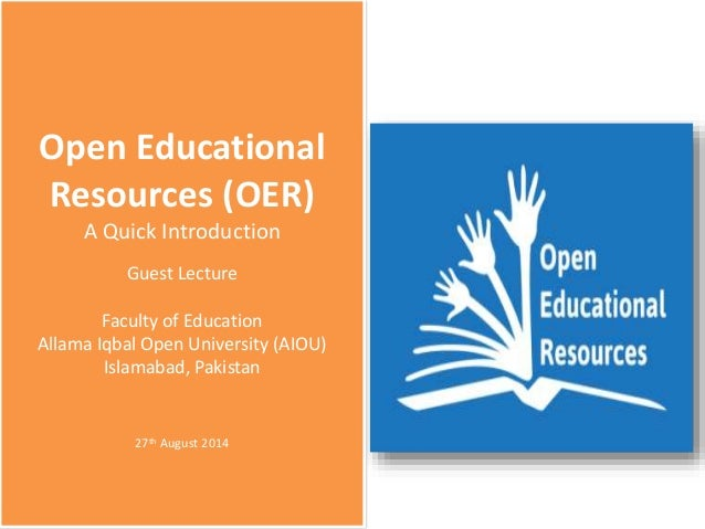 Open Educational Resources (OER) A Quick Introduction Guest Lecture Faculty of Education Allama Iqbal Open University (AIO...