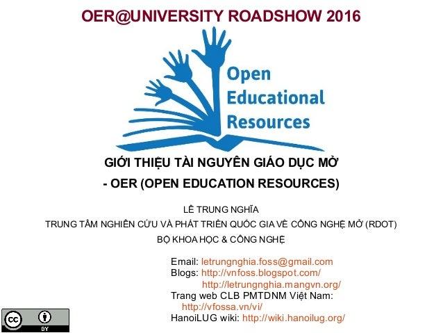 OER@UNIVERSITY ROADSHOW 2016 GIỚI THIỆU TÀI NGUYÊN GIÁO DỤC MỞ - OER (OPEN EDUCATION RESOURCES) LÊ TRUNG NGHĨA TRUNG TÂM N...