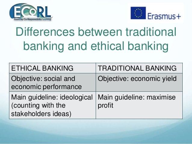 Differences between traditional banking and ethical banking ETHICAL BANKING TRADITIONAL BANKING Objective: social and econ...