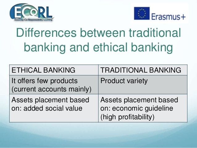 Differences between traditional banking and ethical banking ETHICAL BANKING TRADITIONAL BANKING It offers few products (cu...