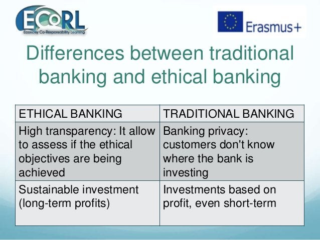 Differences between traditional banking and ethical banking ETHICAL BANKING TRADITIONAL BANKING High transparency: It allo...