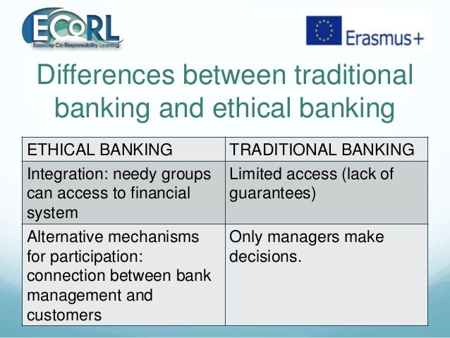 Differences between traditional banking and ethical banking ETHICAL BANKING TRADITIONAL BANKING Integration: needy groups ...