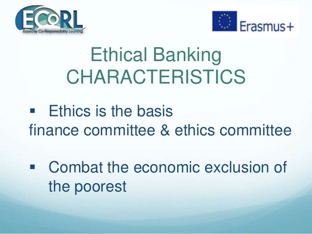 Ethical Banking CHARACTERISTICS  Ethics is the basis finance committee & ethics committee  Combat the economic exclusion...