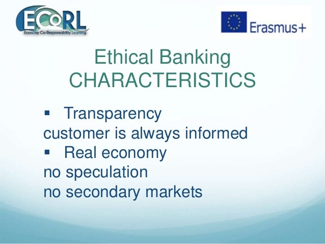 Ethical Banking CHARACTERISTICS  Transparency customer is always informed  Real economy no speculation no secondary mark...