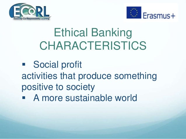 Ethical Banking CHARACTERISTICS  Social profit activities that produce something positive to society  A more sustainable...