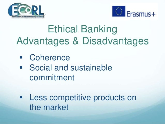 Ethical Banking Advantages & Disadvantages  Coherence  Social and sustainable commitment  Less competitive products on ...
