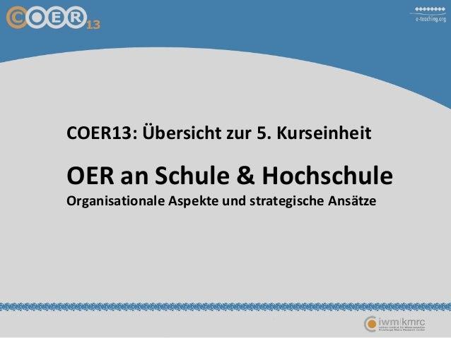 COER13: Übersicht zur 5. KurseinheitOER an Schule & HochschuleOrganisationale Aspekte und strategische Ansätze