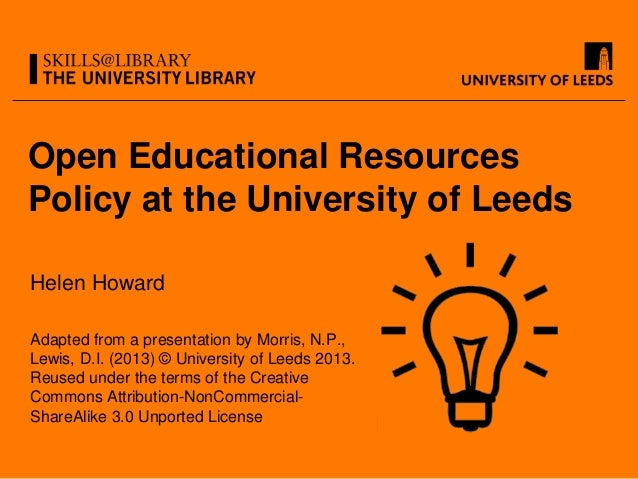 Open Educational ResourcesPolicy at the University of LeedsHelen HowardAdapted from a presentation by Morris, N.P.,Lewis, ...