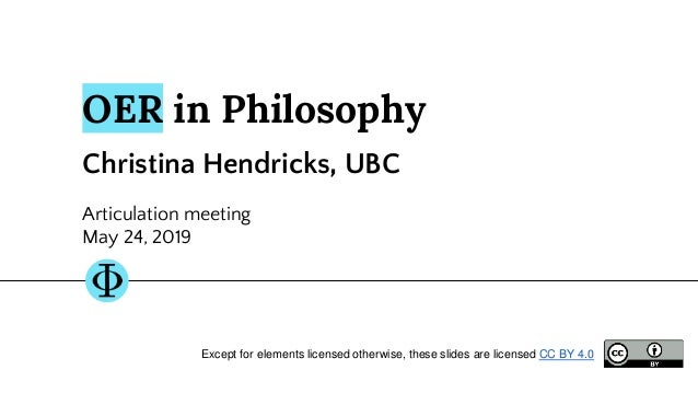 OER in Philosophy Christina Hendricks, UBC Articulation meeting May 24, 2019 Except for elements licensed otherwise, these...