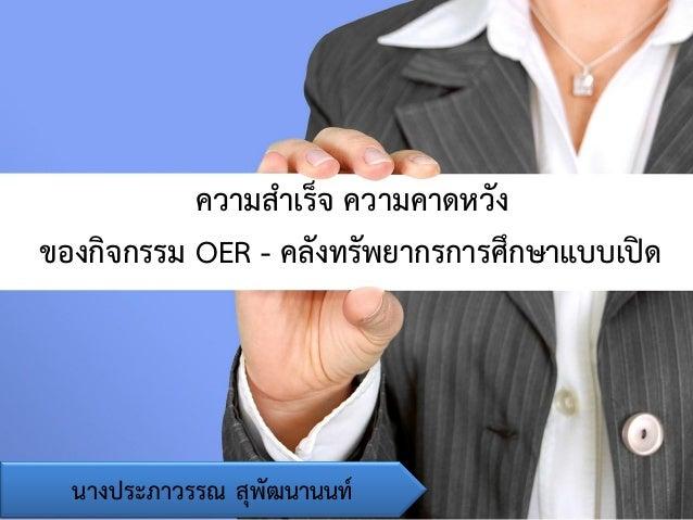 ความสาเร็จ ความคาดหวัง ของกิจกรรม OER - คลังทรัพยากรการศึกษาแบบเปิด นางประภาวรรณ สุพัฒนานนท์