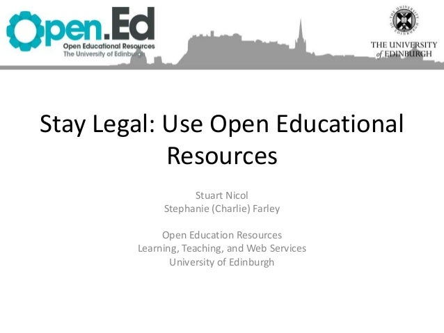 Stay Legal: Use Open Educational Resources Stuart Nicol Stephanie (Charlie) Farley Open Education Resources Learning, Teac...