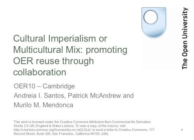 Cultural Imperialism orMulticultural Mix: promotingOER reuse throughcollaborationOER10 – CambridgeAndreia I. Santos, Patri...