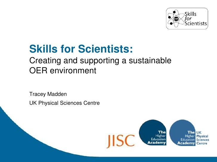 Skills for Scientists:<br />Creating and supporting a sustainable OER environment<br />Tracey Madden<br />UK Physical Scie...