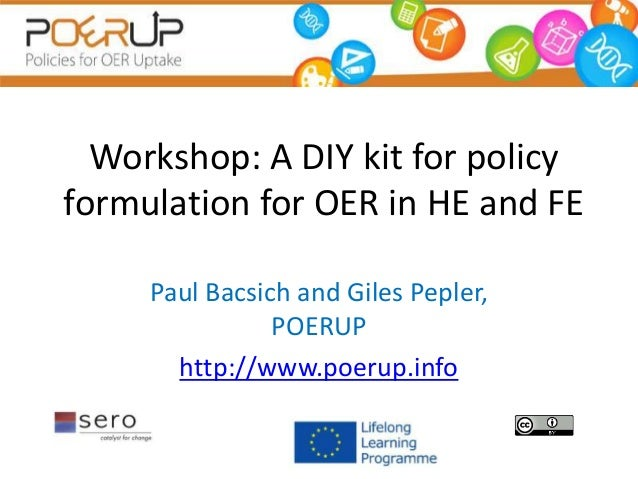 Workshop: A DIY kit for policy formulation for OER in HE and FE Paul Bacsich and Giles Pepler, POERUP http://www.poerup.in...