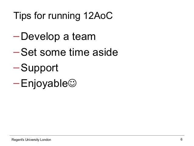 6 Tips for running 12AoC ‒Develop a team ‒Set some time aside ‒Support ‒Enjoyable Regent's University London