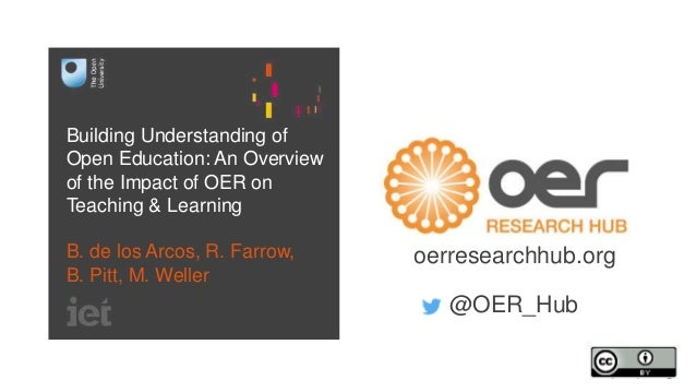 Building Understanding of Open Education: An Overview of the Impact of OER on Teaching & Learning B. de los Arcos, R. Farr...