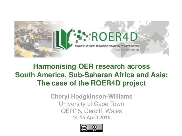 Cheryl Hodgkinson-Williams University of Cape Town OER15, Cardiff, Wales 14-15 April 2015 Harmonising OER research across ...