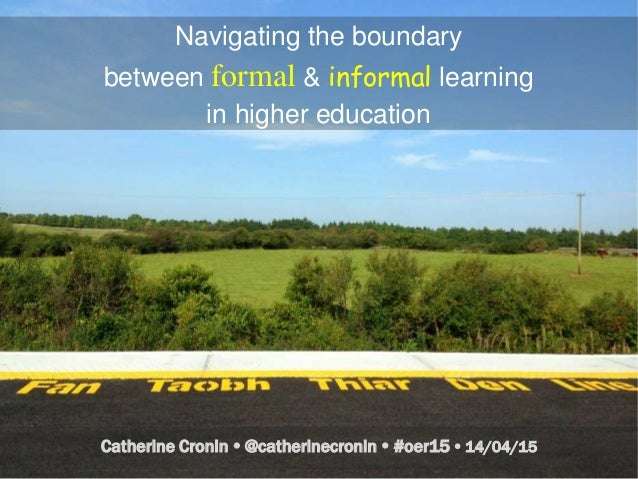 Navigating the boundary between formal & informal learning in higher education Catherine Cronin  @catherinecronin  #oer1...