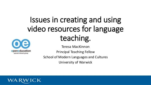 Issues in creating and using video resources for language teaching. Teresa MacKinnon Principal Teaching Fellow School of M...