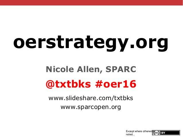 @txtbks   #oer16 oerstrategy.org Nicole Allen, SPARC @txtbks #oer16 www.slideshare.com/txtbks www.sparcopen.org Except whe...