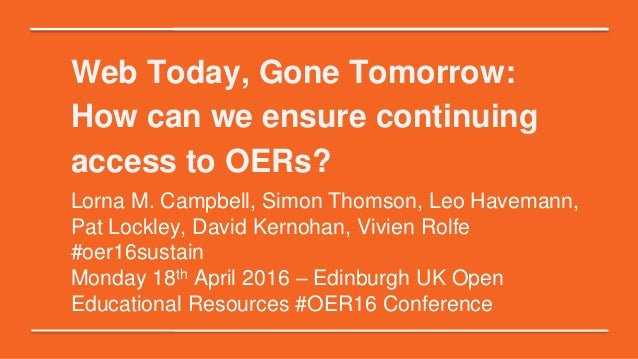 Web Today, Gone Tomorrow: How can we ensure continuing access to OERs? Lorna M. Campbell, Simon Thomson, Leo Havemann, Pat...