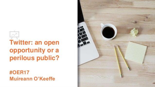 Twitter: an open opportunity or a perilous public? #OER17 Muireann O'Keeffe